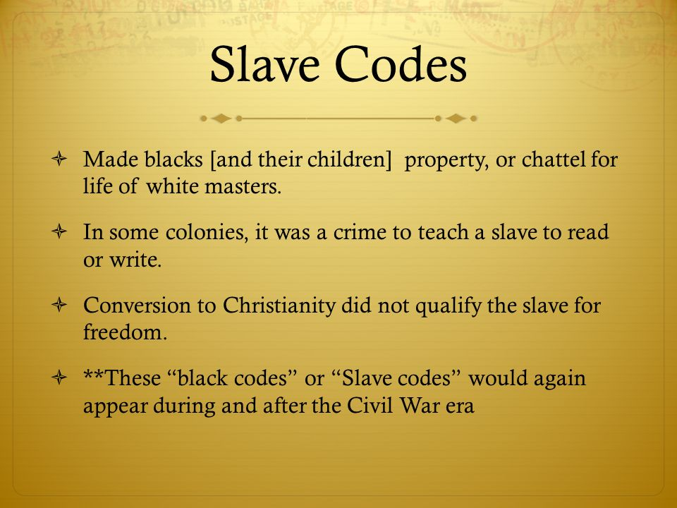 Slave Codes Made blacks [and their children] property, or chattel for life of white masters.